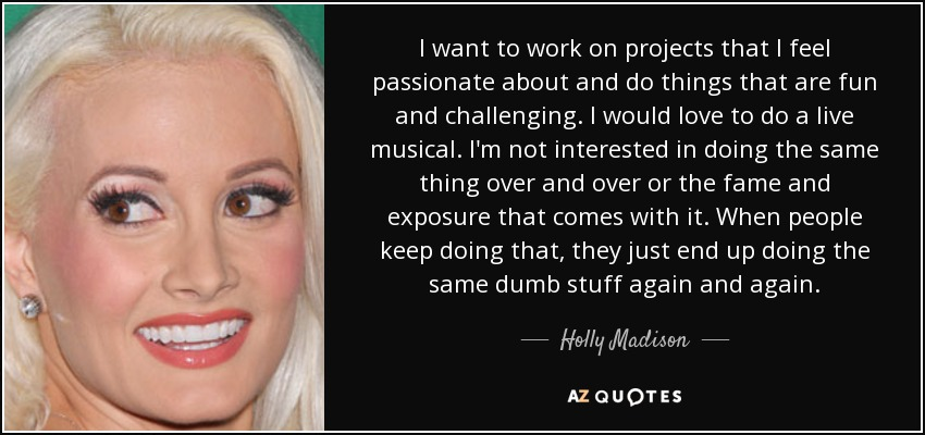 I want to work on projects that I feel passionate about and do things that are fun and challenging. I would love to do a live musical. I'm not interested in doing the same thing over and over or the fame and exposure that comes with it. When people keep doing that, they just end up doing the same dumb stuff again and again. - Holly Madison