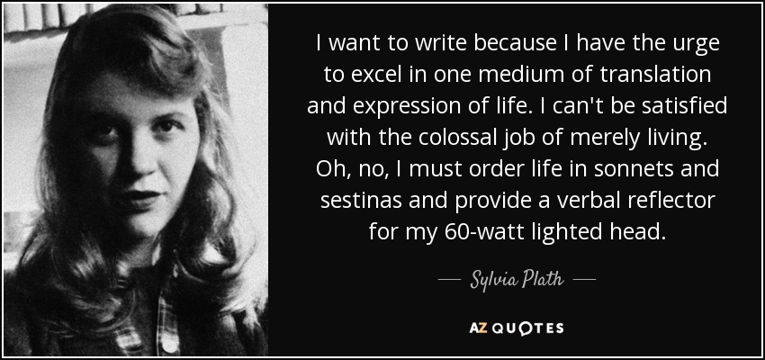 I want to write because I have the urge to excel in one medium of translation and expression of life. I can't be satisfied with the colossal job of merely living. Oh, no, I must order life in sonnets and sestinas and provide a verbal reflector for my 60-watt lighted head. - Sylvia Plath