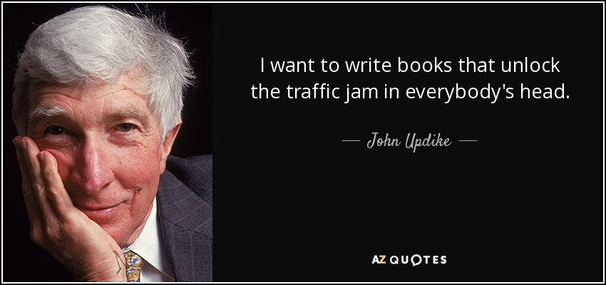 I want to write books that unlock the traffic jam in everybody's head. - John Updike