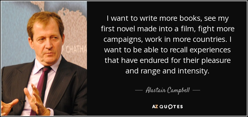 I want to write more books, see my first novel made into a film, fight more campaigns, work in more countries. I want to be able to recall experiences that have endured for their pleasure and range and intensity. - Alastair Campbell