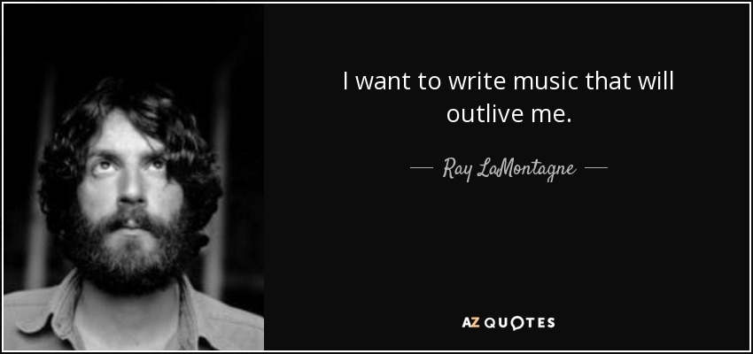 I want to write music that will outlive me. - Ray LaMontagne