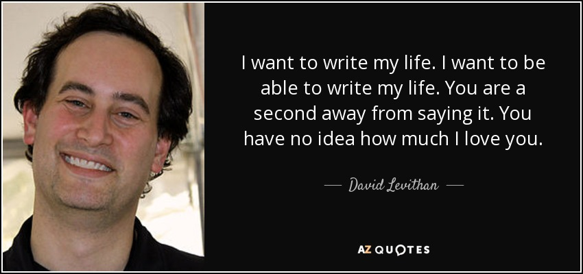 I want to write my life. I want to be able to write my life. You are a second away from saying it. You have no idea how much I love you. - David Levithan