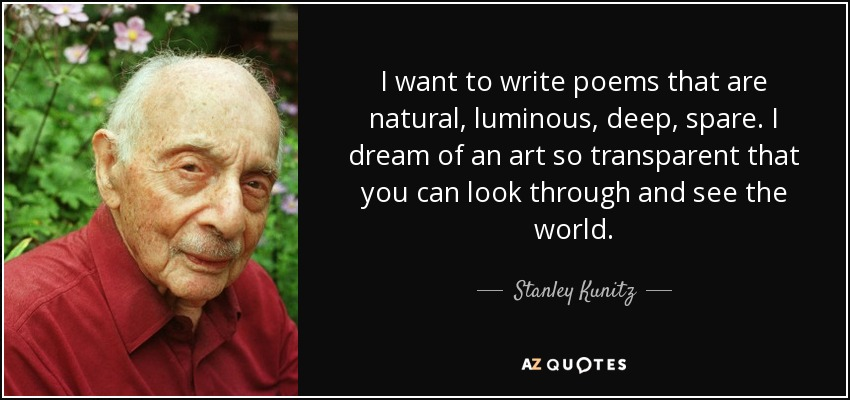 I want to write poems that are natural, luminous, deep, spare. I dream of an art so transparent that you can look through and see the world. - Stanley Kunitz