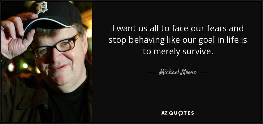 I want us all to face our fears and stop behaving like our goal in life is to merely survive. - Michael Moore