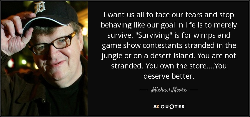 I want us all to face our fears and stop behaving like our goal in life is to merely survive.