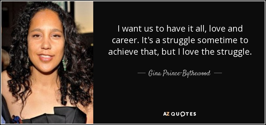 I want us to have it all, love and career. It's a struggle sometime to achieve that, but I love the struggle. - Gina Prince-Bythewood
