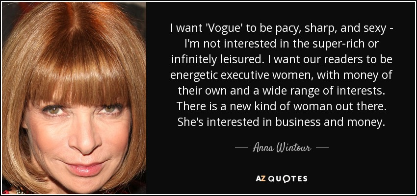 I want 'Vogue' to be pacy, sharp, and sexy - I'm not interested in the super-rich or infinitely leisured. I want our readers to be energetic executive women, with money of their own and a wide range of interests. There is a new kind of woman out there. She's interested in business and money. - Anna Wintour