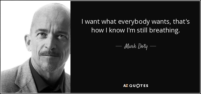 I want what everybody wants, that's how I know I'm still breathing. - Mark Doty
