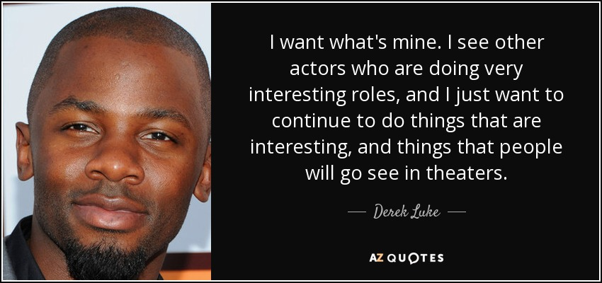 I want what's mine. I see other actors who are doing very interesting roles, and I just want to continue to do things that are interesting, and things that people will go see in theaters. - Derek Luke