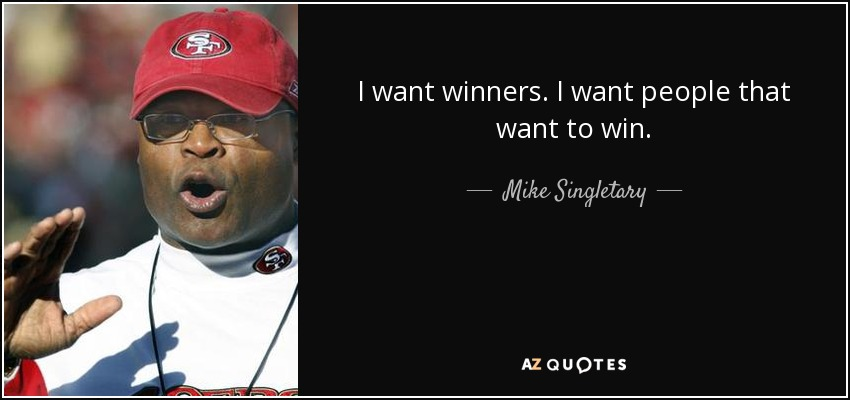 I want winners. I want people that want to win. - Mike Singletary