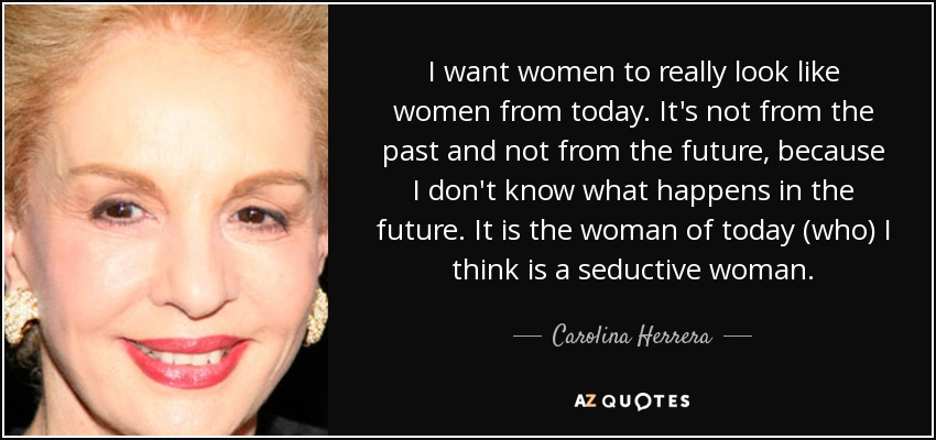 I want women to really look like women from today. It's not from the past and not from the future, because I don't know what happens in the future. It is the woman of today (who) I think is a seductive woman. - Carolina Herrera