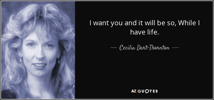 I want you and it will be so, While I have life. - Cecilia Dart-Thornton