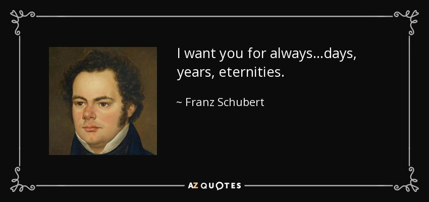 I want you for always...days, years, eternities. - Franz Schubert