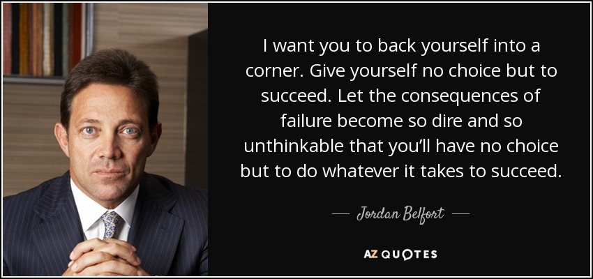 I want you to back yourself into a corner. Give yourself no choice but to succeed. Let the consequences of failure become so dire and so unthinkable that you'll have no choice but to do whatever it takes to succeed. - Jordan Belfort