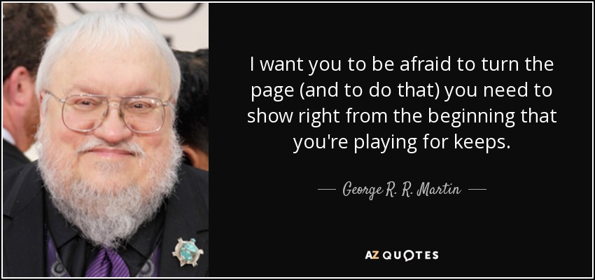 I want you to be afraid to turn the page (and to do that) you need to show right from the beginning that you're playing for keeps. - George R. R. Martin