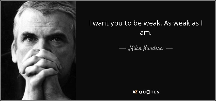 I want you to be weak. As weak as I am. - Milan Kundera