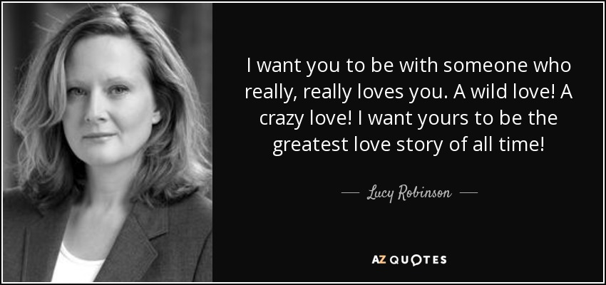 I want you to be with someone who really, really loves you. A wild love! A crazy love! I want yours to be the greatest love story of all time! - Lucy Robinson
