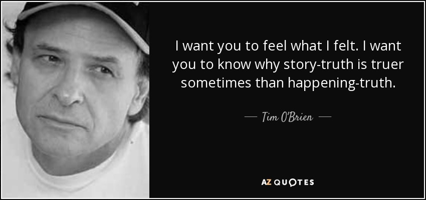 I want you to feel what I felt. I want you to know why story-truth is truer sometimes than happening-truth. - Tim O'Brien