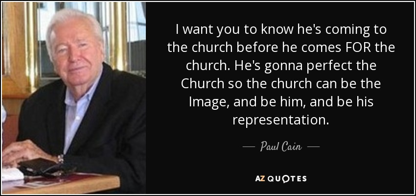I want you to know he's coming to the church before he comes FOR the church. He's gonna perfect the Church so the church can be the Image, and be him, and be his representation. - Paul Cain