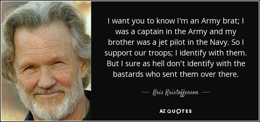 I want you to know I'm an Army brat; I was a captain in the Army and my brother was a jet pilot in the Navy. So I support our troops; I identify with them. But I sure as hell don't identify with the bastards who sent them over there. - Kris Kristofferson