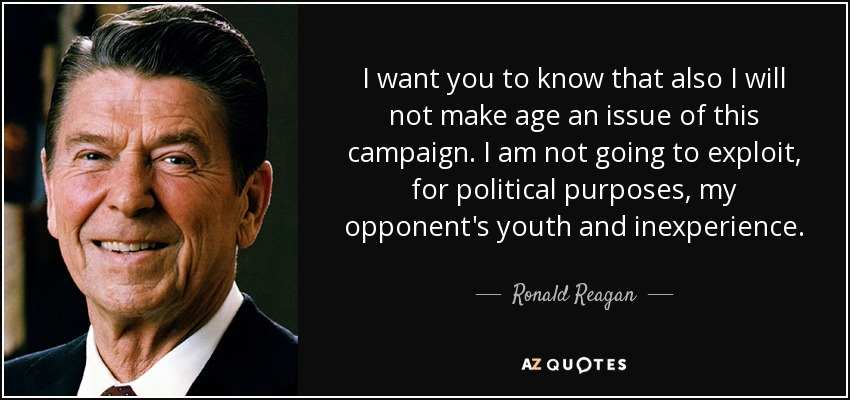 I want you to know that also I will not make age an issue of this campaign. I am not going to exploit, for political purposes, my opponent's youth and inexperience. - Ronald Reagan