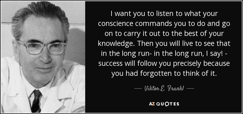 I want you to listen to what your conscience commands you to do and go on to carry it out to the best of your knowledge. Then you will live to see that in the long run- in the long run, I say! - success will follow you precisely because you had forgotten to think of it. - Viktor E. Frankl