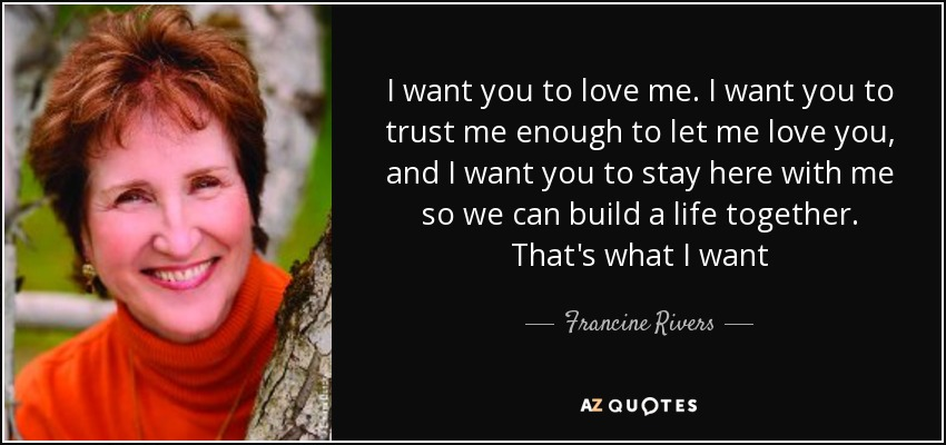 I want you to love me. I want you to trust me enough to let me love you, and I want you to stay here with me so we can build a life together. That's what I want - Francine Rivers