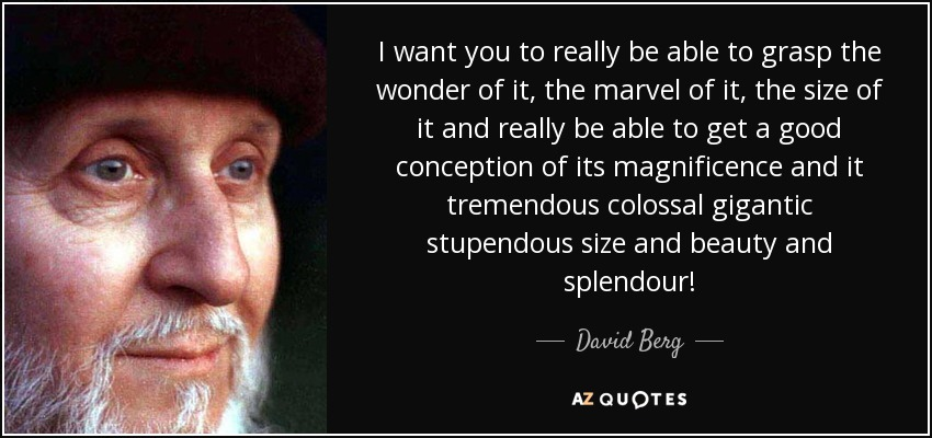 I want you to really be able to grasp the wonder of it, the marvel of it, the size of it and really be able to get a good conception of its magnificence and it tremendous colossal gigantic stupendous size and beauty and splendour! - David Berg