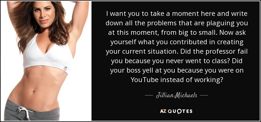I want you to take a moment here and write down all the problems that are plaguing you at this moment, from big to small. Now ask yourself what you contributed in creating your current situation. Did the professor fail you because you never went to class? Did your boss yell at you because you were on YouTube instead of working? - Jillian Michaels
