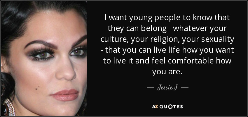 I want young people to know that they can belong - whatever your culture, your religion, your sexuality - that you can live life how you want to live it and feel comfortable how you are. - Jessie J