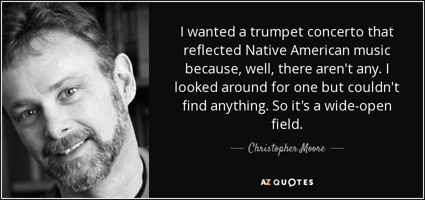 I wanted a trumpet concerto that reflected Native American music because, well, there aren't any. I looked around for one but couldn't find anything. So it's a wide-open field. - Christopher Moore