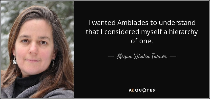 ... I wanted Ambiades to understand that I considered myself a hierarchy of one. - Megan Whalen Turner