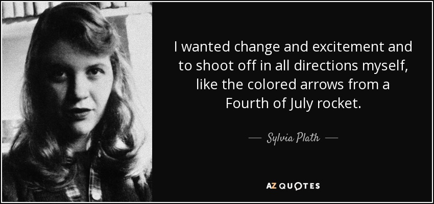 I wanted change and excitement and to shoot off in all directions myself, like the colored arrows from a Fourth of July rocket. - Sylvia Plath