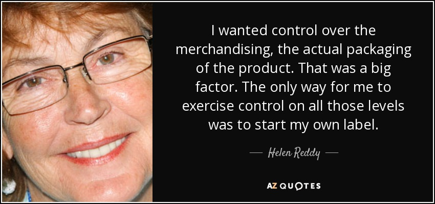 I wanted control over the merchandising, the actual packaging of the product. That was a big factor. The only way for me to exercise control on all those levels was to start my own label. - Helen Reddy