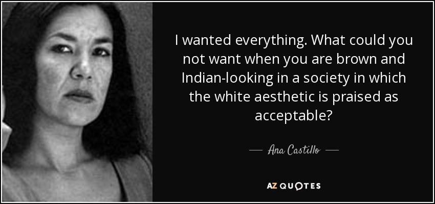 I wanted everything. What could you not want when you are brown and Indian-looking in a society in which the white aesthetic is praised as acceptable? - Ana Castillo