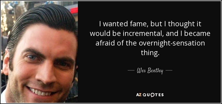 I wanted fame, but I thought it would be incremental, and I became afraid of the overnight-sensation thing. - Wes Bentley