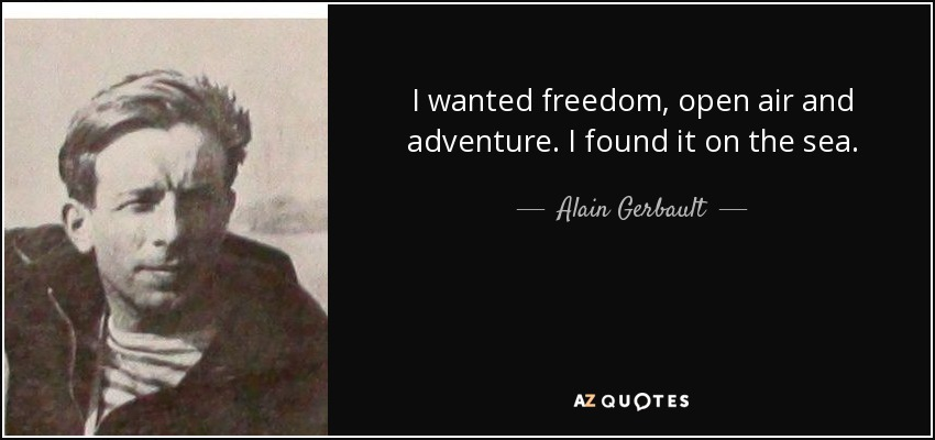 I wanted freedom, open air and adventure. I found it on the sea. - Alain Gerbault