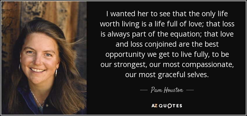 I wanted her to see that the only life worth living is a life full of love; that loss is always part of the equation; that love and loss conjoined are the best opportunity we get to live fully, to be our strongest, our most compassionate, our most graceful selves. - Pam Houston