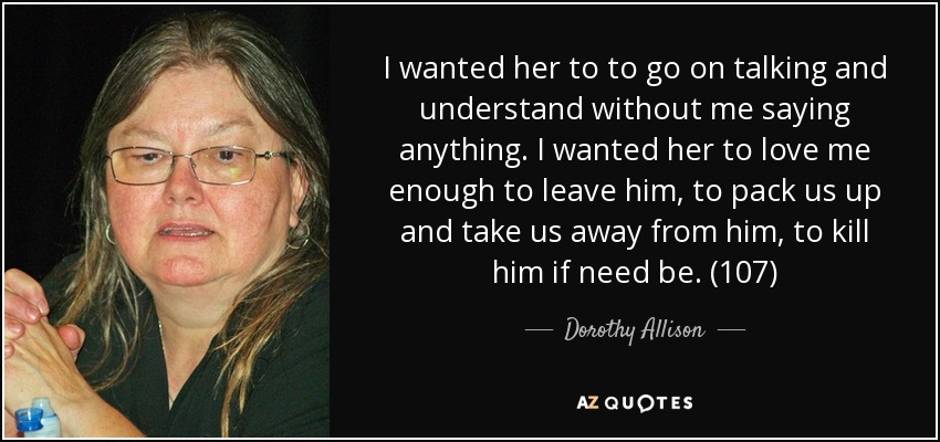 I wanted her to to go on talking and understand without me saying anything. I wanted her to love me enough to leave him, to pack us up and take us away from him, to kill him if need be. (107) - Dorothy Allison
