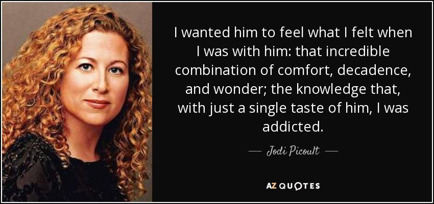 I wanted him to feel what I felt when I was with him: that incredible combination of comfort, decadence, and wonder; the knowledge that, with just a single taste of him, I was addicted. - Jodi Picoult