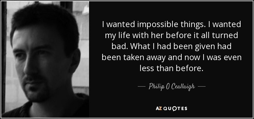 I wanted impossible things. I wanted my life with her before it all turned bad. What I had been given had been taken away and now I was even less than before. - Philip O Ceallaigh