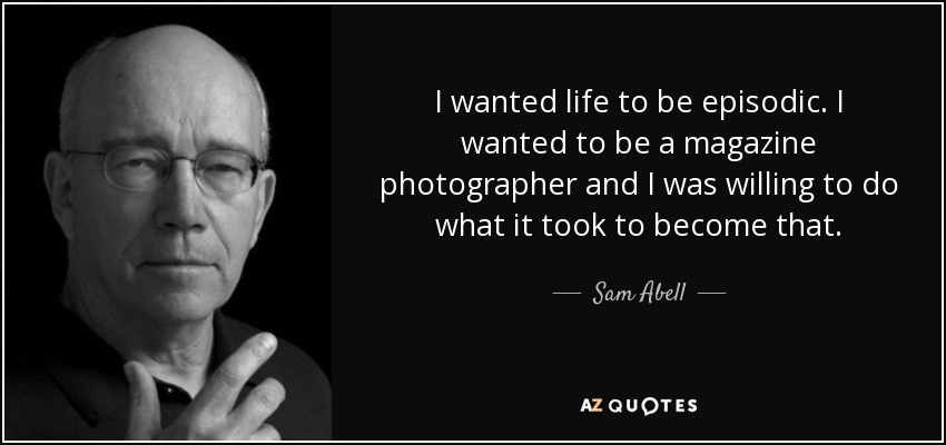I wanted life to be episodic. I wanted to be a magazine photographer and I was willing to do what it took to become that. - Sam Abell