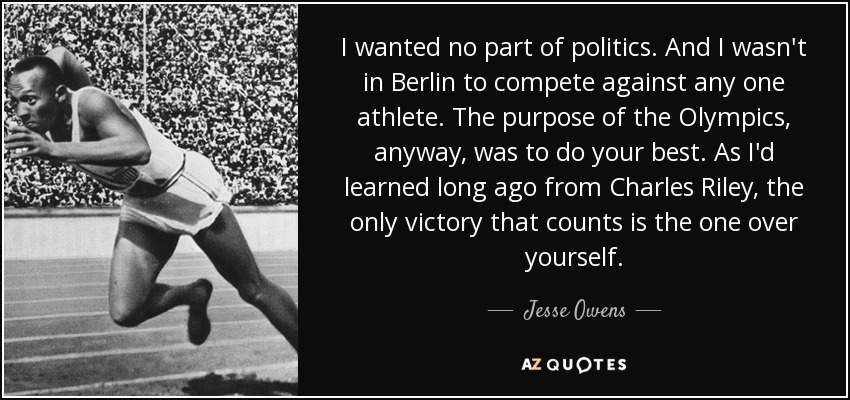 I wanted no part of politics. And I wasn't in Berlin to compete against any one athlete. The purpose of the Olympics, anyway, was to do your best. As I'd learned long ago from Charles Riley, the only victory that counts is the one over yourself. - Jesse Owens
