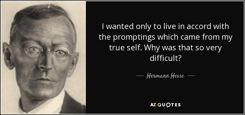 I wanted only to live in accord with the promptings which came from my true self. Why was that so very difficult? - Hermann Hesse