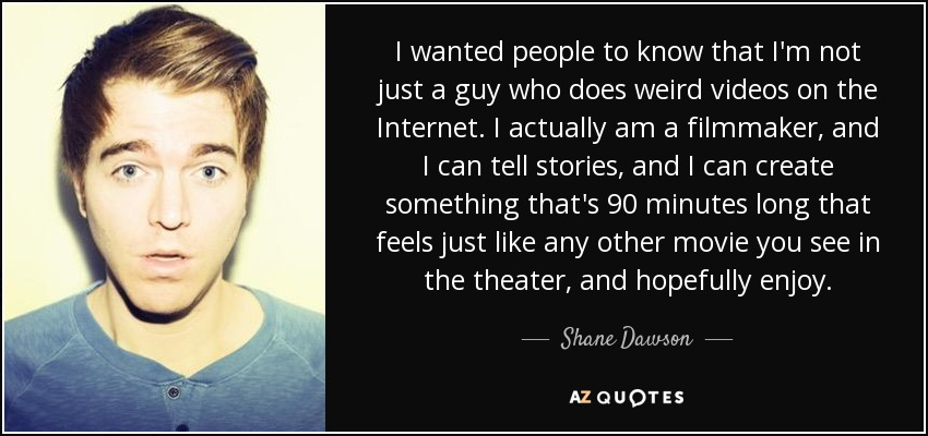 I wanted people to know that I'm not just a guy who does weird videos on the Internet. I actually am a filmmaker, and I can tell stories, and I can create something that's 90 minutes long that feels just like any other movie you see in the theater, and hopefully enjoy. - Shane Dawson