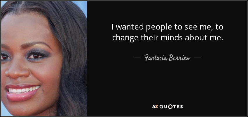 I wanted people to see me, to change their minds about me. - Fantasia Barrino
