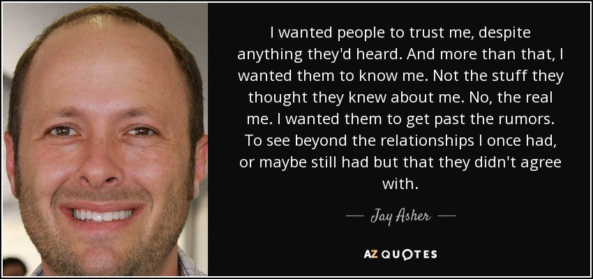 I wanted people to trust me, despite anything they'd heard. And more than that, I wanted them to know me. Not the stuff they thought they knew about me. No, the real me. I wanted them to get past the rumors. To see beyond the relationships I once had, or maybe still had but that they didn't agree with. - Jay Asher