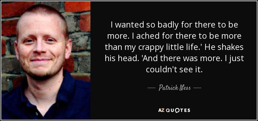 I wanted so badly for there to be more. I ached for there to be more than my crappy little life.' He shakes his head. 'And there was more. I just couldn't see it. - Patrick Ness