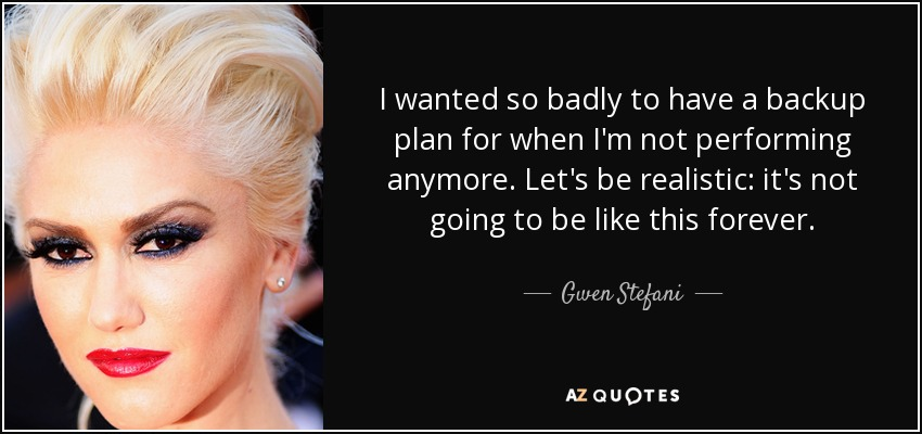 I wanted so badly to have a backup plan for when I'm not performing anymore. Let's be realistic: it's not going to be like this forever. - Gwen Stefani