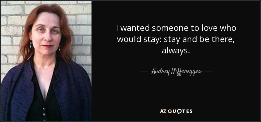 I wanted someone to love who would stay: stay and be there, always. - Audrey Niffenegger